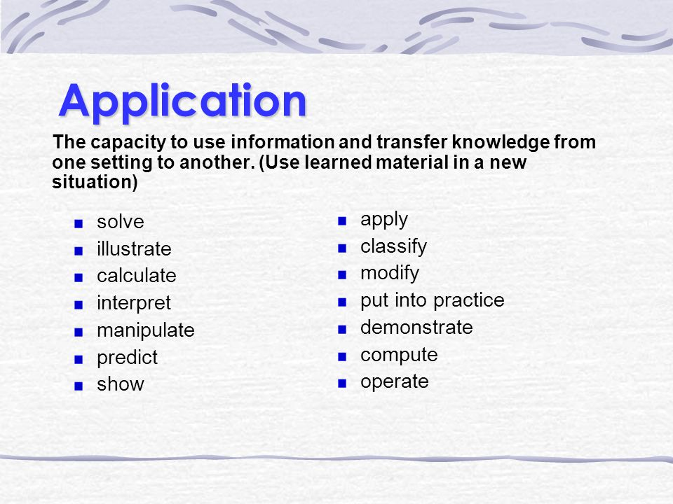 Application The capacity to use information and transfer knowledge from one setting to another.