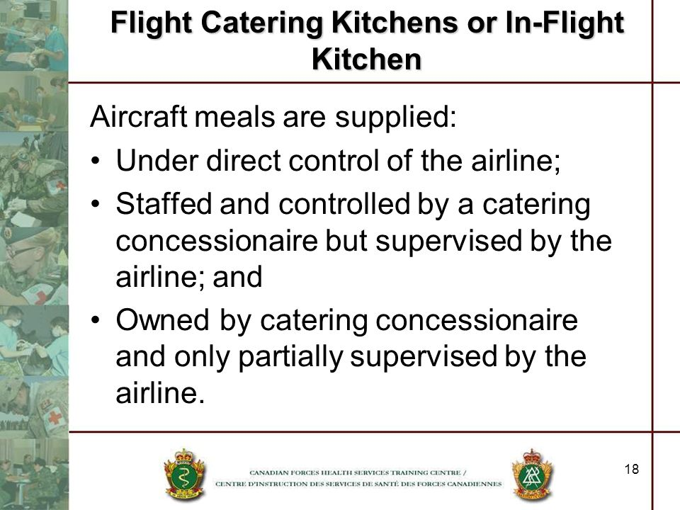 18 Flight Catering Kitchens or In-Flight Kitchen Aircraft meals are supplied: Under direct control of the airline; Staffed and controlled by a caterin