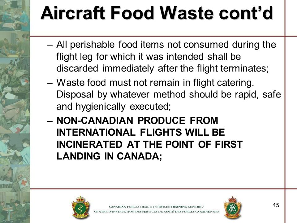 Aircraft Food Waste contd –All perishable food items not consumed during the flight leg for which it was intended shall be discarded immediately after