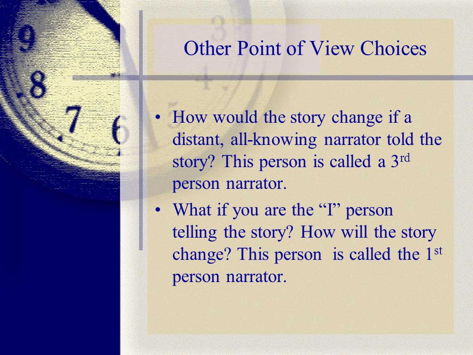 Other Point of View Choices How would the story change if a distant, all-knowing narrator told the story.