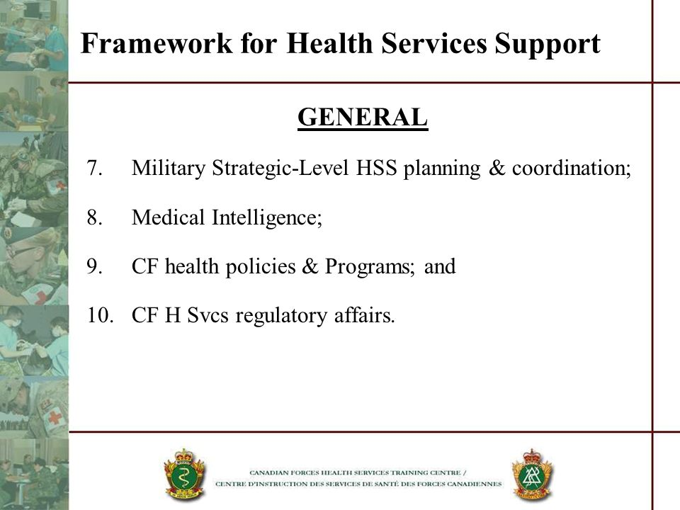Framework for Health Services Support GENERAL 7.Military Strategic-Level HSS planning & coordination; 8.Medical Intelligence; 9.CF health policies & P