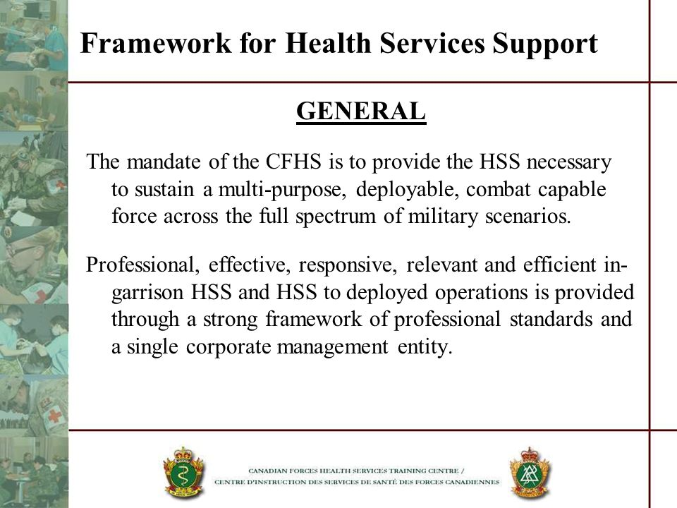 Framework for Health Services Support GENERAL The mandate of the CFHS is to provide the HSS necessary to sustain a multi-purpose, deployable, combat c