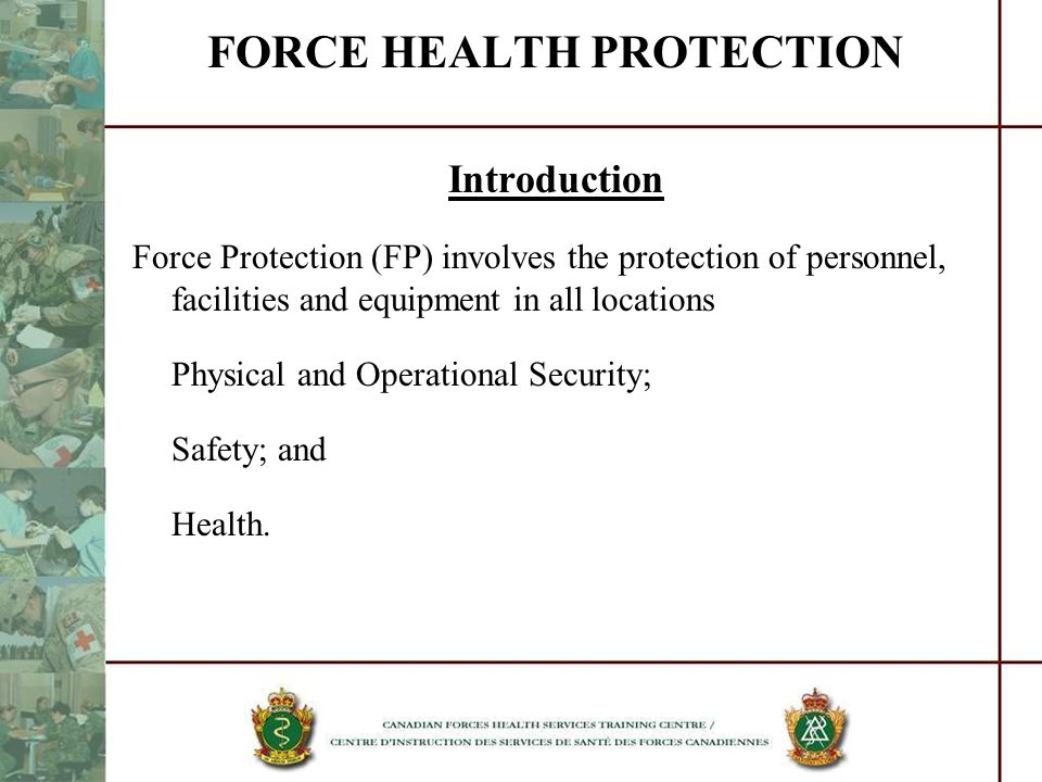 FORCE HEALTH PROTECTION Introduction Force Protection (FP) involves the protection of personnel, facilities and equipment in all locations Physical an
