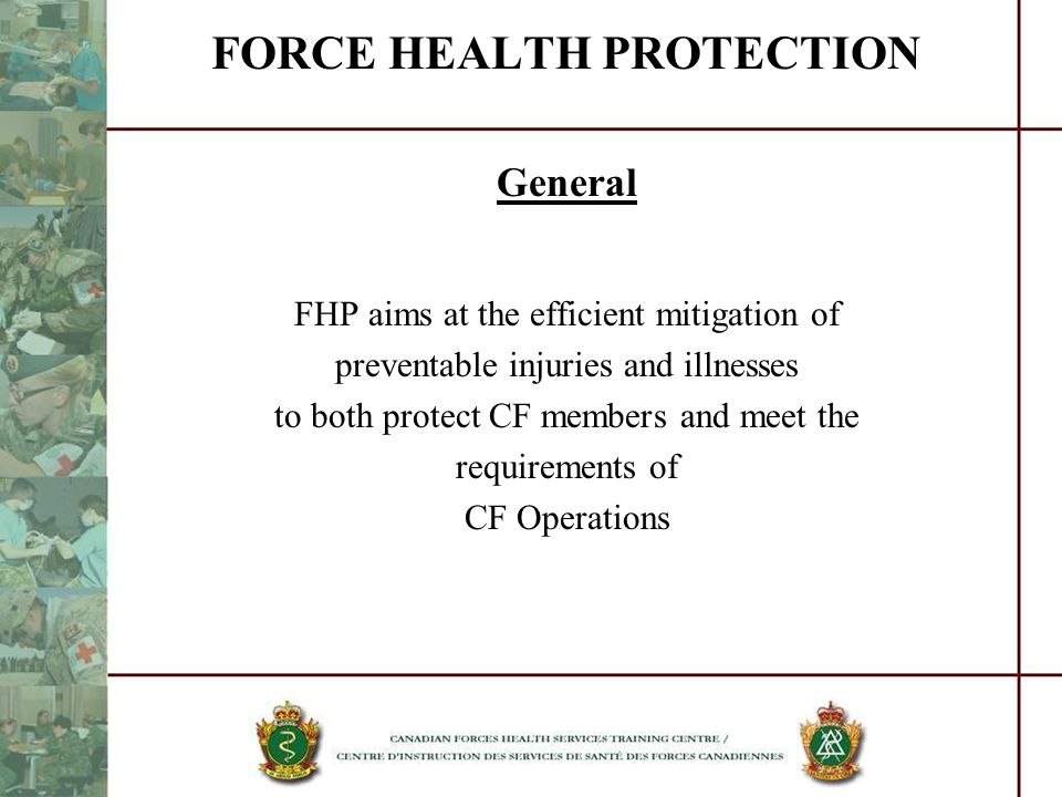 FORCE HEALTH PROTECTION General FHP aims at the efficient mitigation of preventable injuries and illnesses to both protect CF members and meet the req