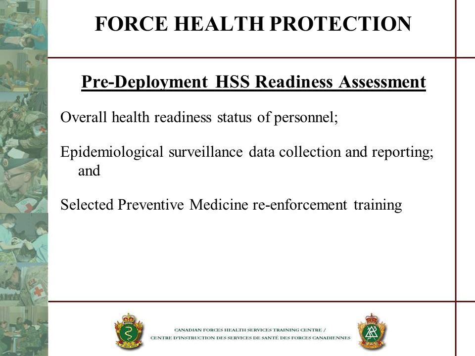 FORCE HEALTH PROTECTION Pre-Deployment HSS Readiness Assessment Overall health readiness status of personnel; Epidemiological surveillance data collec