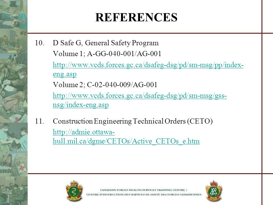 Policies, Directives and Regulations General Safety DND General Safety Program; Volumes 1 and 2 http://www.vcds.forces.gc.ca/dsafeg-dsg/pd/sm-msg/pp/index-eng.asp http://www.vcds.forces.gc.ca/dsafeg-dsg/pd/sm-msg/gss-nsg/doc/C-02-040-009-AG- 001_e.pdf Canada Labour Code – Part II http://www.tbs-sct.gc.ca/pubs_pol/hrpubs/tbm_119/clc-cct-eng.asp