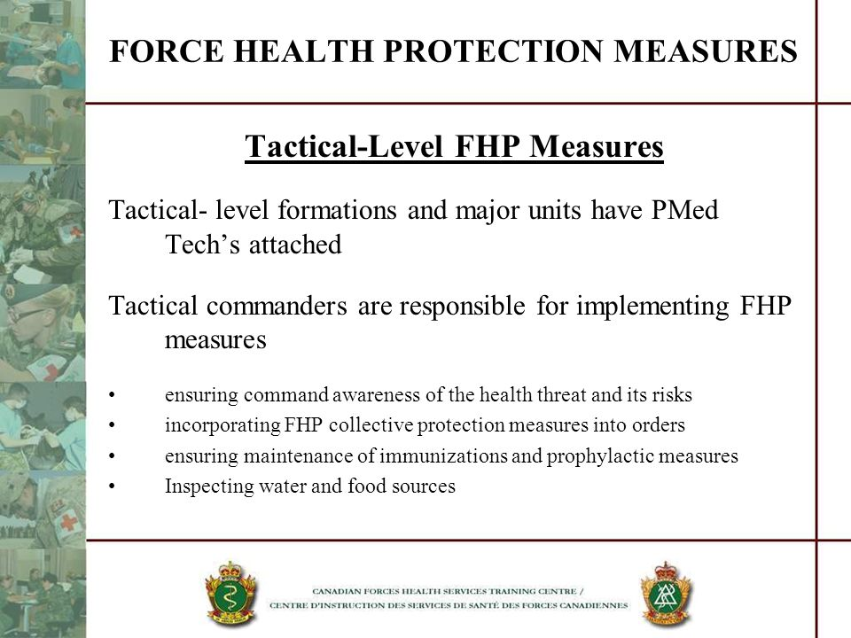 FORCE HEALTH PROTECTION MEASURES Tactical-Level FHP Measures Tactical- level formations and major units have PMed Techs attached Tactical commanders a
