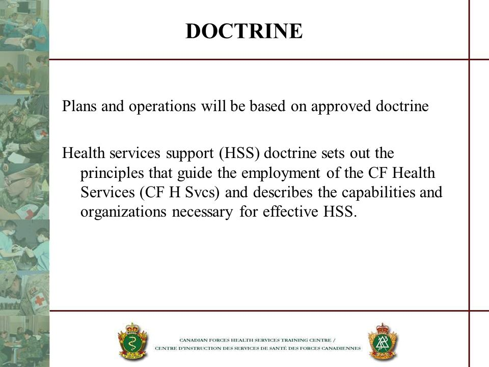 DOCTRINE Plans and operations will be based on approved doctrine Health services support (HSS) doctrine sets out the principles that guide the employm
