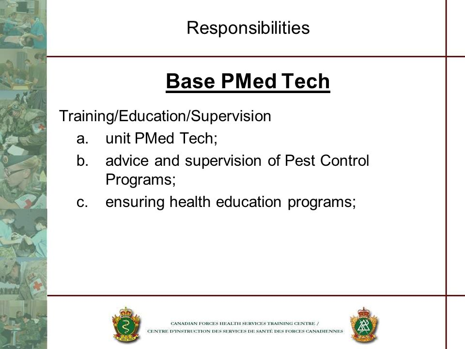 Responsibilities Base PMed Tech Training/Education/Supervision a.unit PMed Tech; b.advice and supervision of Pest Control Programs; c.ensuring health