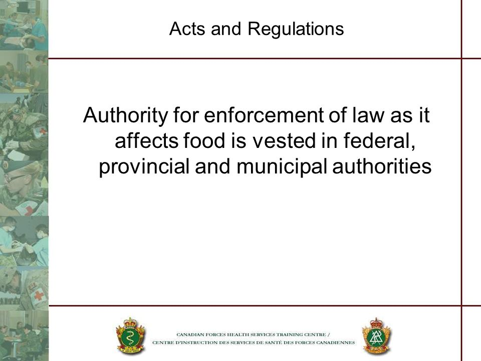 Acts and Regulations Authority for enforcement of law as it affects food is vested in federal, provincial and municipal authorities