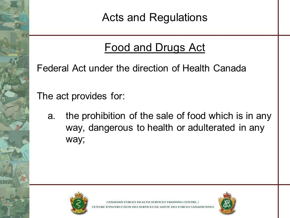 Acts and Regulations Food and Drugs Act Federal Act under the direction of Health Canada The act provides for: a.the prohibition of the sale of food w