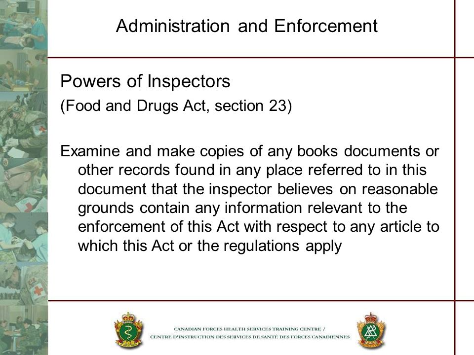 Administration and Enforcement Powers of Inspectors (Food and Drugs Act, section 23) Examine and make copies of any books documents or other records f