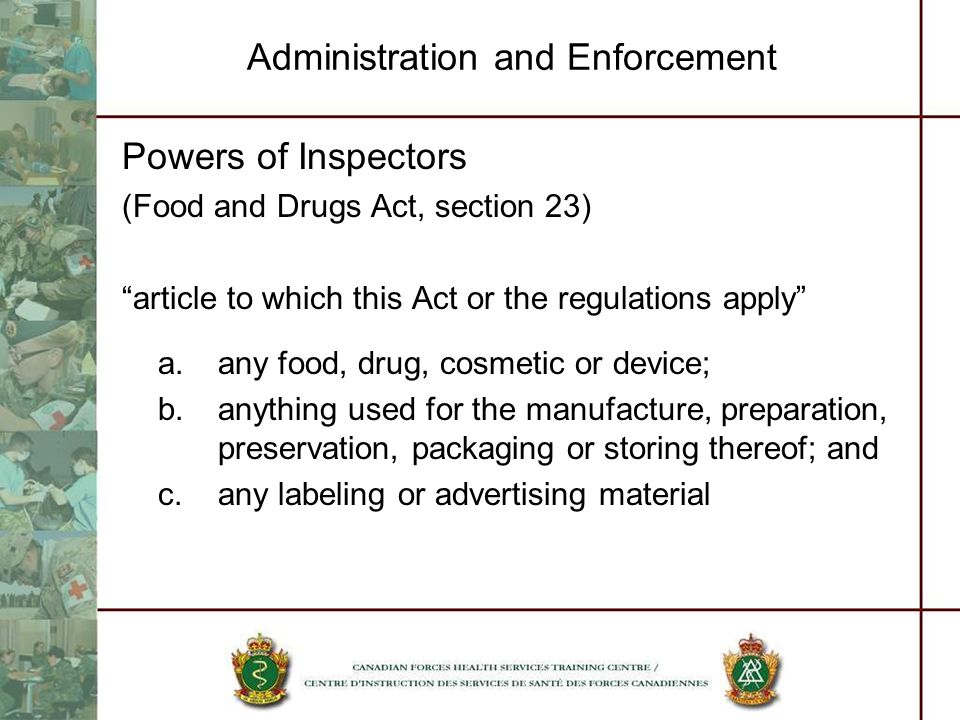 Administration and Enforcement Powers of Inspectors (Food and Drugs Act, section 23) article to which this Act or the regulations apply a.any food, dr