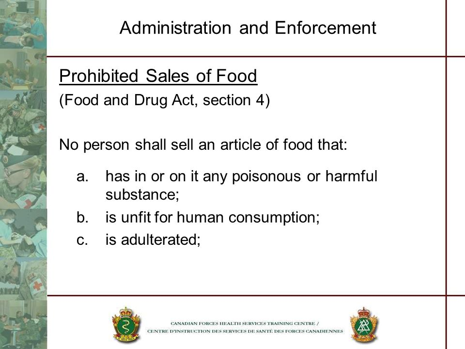 Administration and Enforcement Prohibited Sales of Food (Food and Drug Act, section 4) No person shall sell an article of food that: a.has in or on it