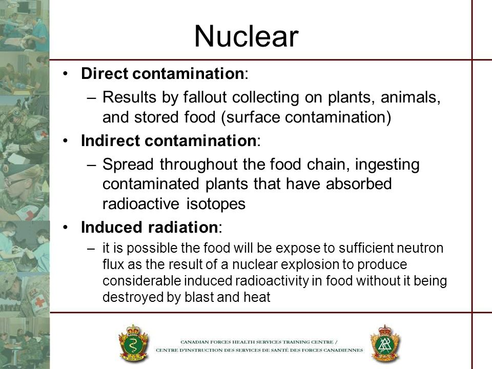 Nuclear Direct contamination: –Results by fallout collecting on plants, animals, and stored food (surface contamination) Indirect contamination: –Spre