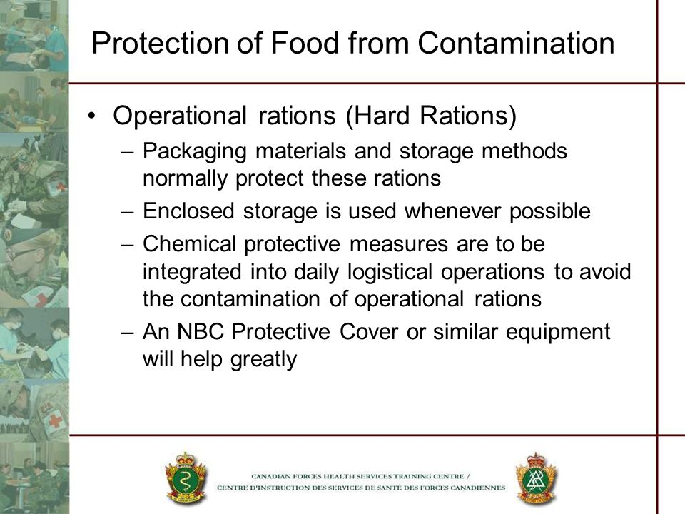 Protection of Food from Contamination Operational rations (Hard Rations) –Packaging materials and storage methods normally protect these rations –Encl