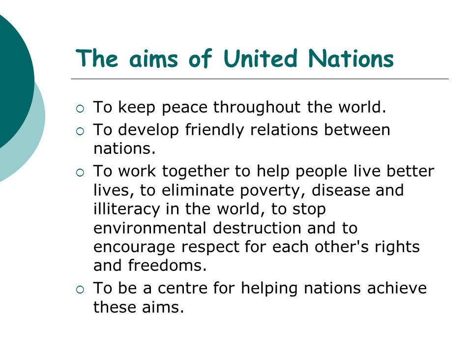 The aims of United Nations To keep peace throughout the world. To develop friendly relations between nations. To work together to help people live bet