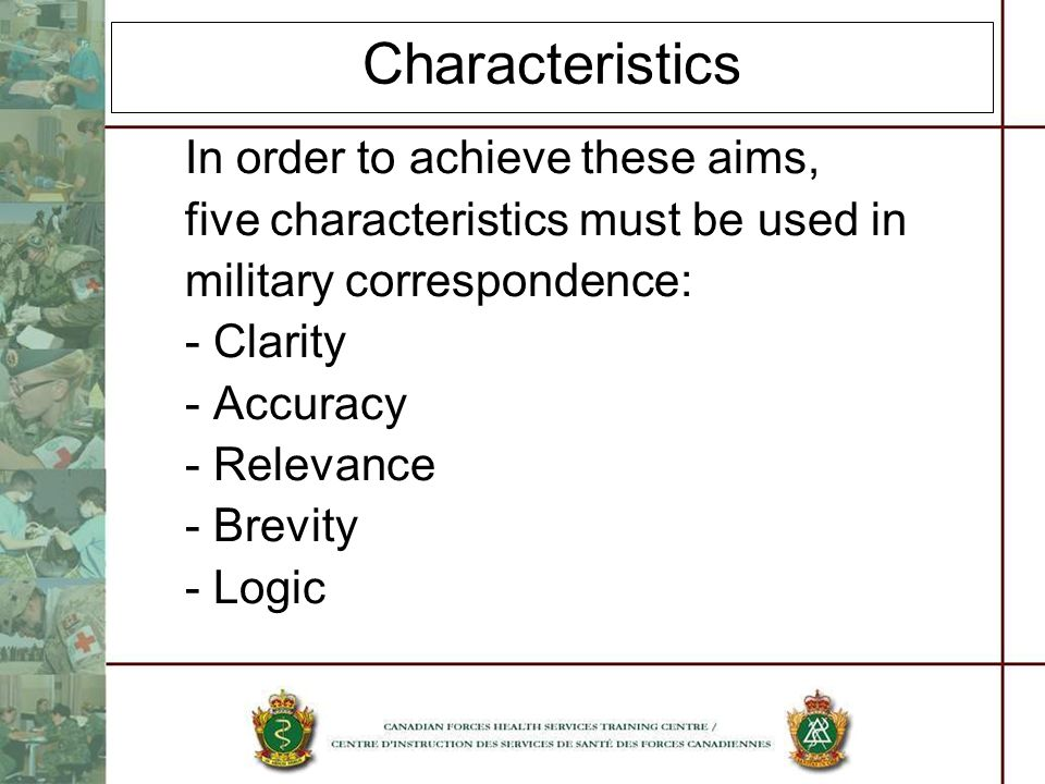 Characteristics In order to achieve these aims, five characteristics must be used in military correspondence: - Clarity - Accuracy - Relevance - Brevi
