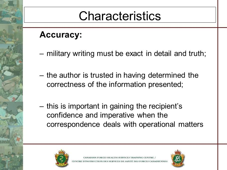 Characteristics Accuracy: –military writing must be exact in detail and truth; –the author is trusted in having determined the correctness of the info