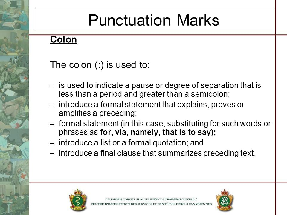 Punctuation Marks Colon The colon (:) is used to: –is used to indicate a pause or degree of separation that is less than a period and greater than a s