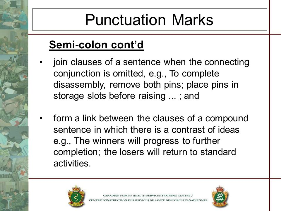 Punctuation Marks Semi-colon contd join clauses of a sentence when the connecting conjunction is omitted, e.g., To complete disassembly, remove both p