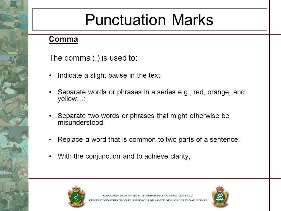 Punctuation Marks Comma The comma (,) is used to: Indicate a slight pause in the text; Separate words or phrases in a series e.g., red, orange, and ye
