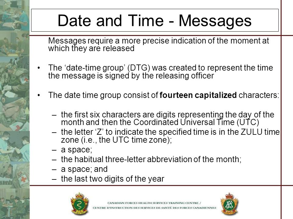 Date and Time - Messages Messages require a more precise indication of the moment at which they are released The date-time group (DTG) was created to