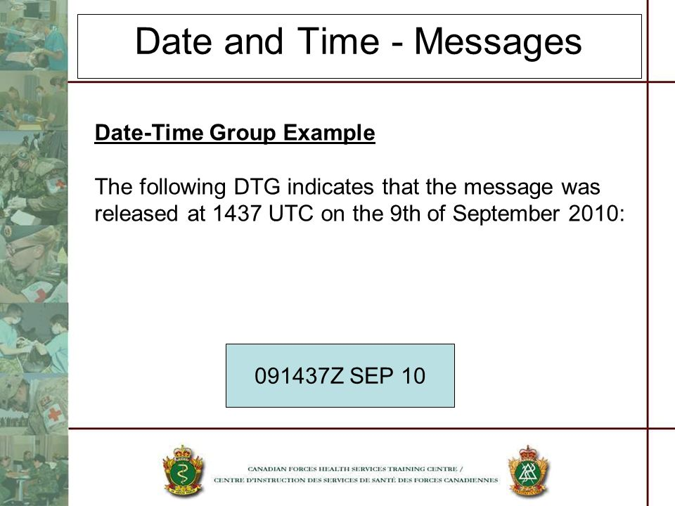 Date and Time - Messages Date-Time Group Example The following DTG indicates that the message was released at 1437 UTC on the 9th of September 2010: 0