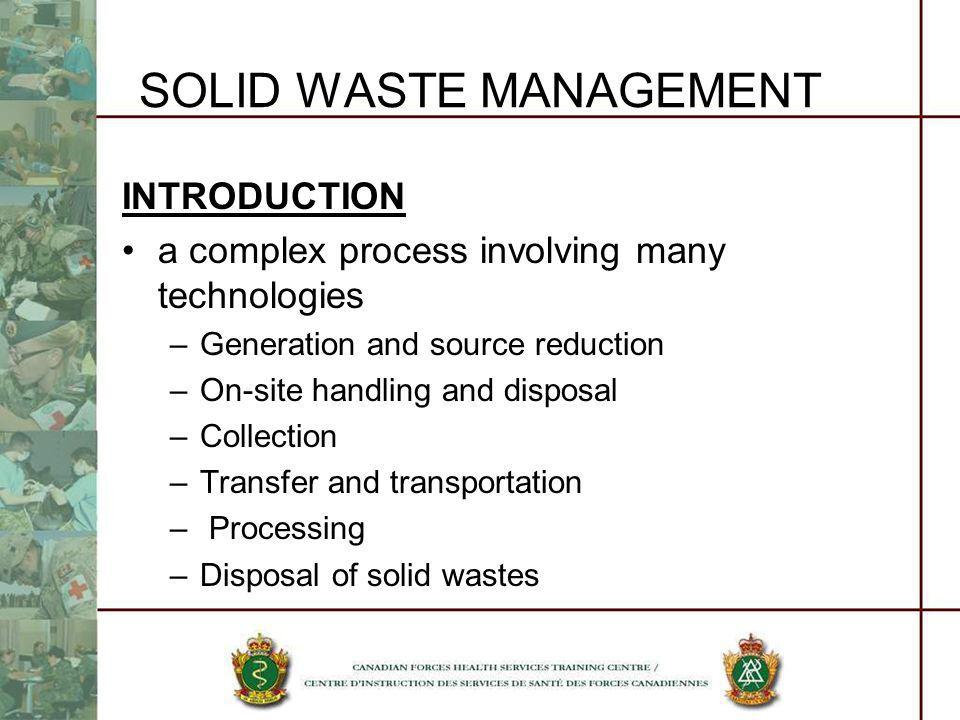 SOLID WASTE MANAGEMENT INTRODUCTION a complex process involving many technologies –Generation and source reduction –On-site handling and disposal –Col