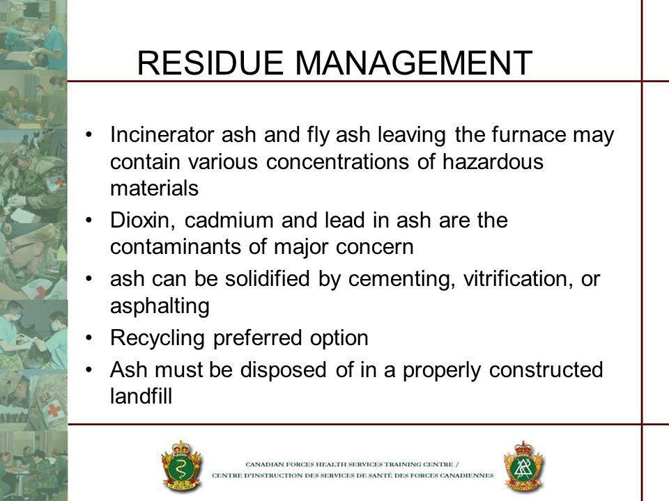 RESIDUE MANAGEMENT Incinerator ash and fly ash leaving the furnace may contain various concentrations of hazardous materials Dioxin, cadmium and lead