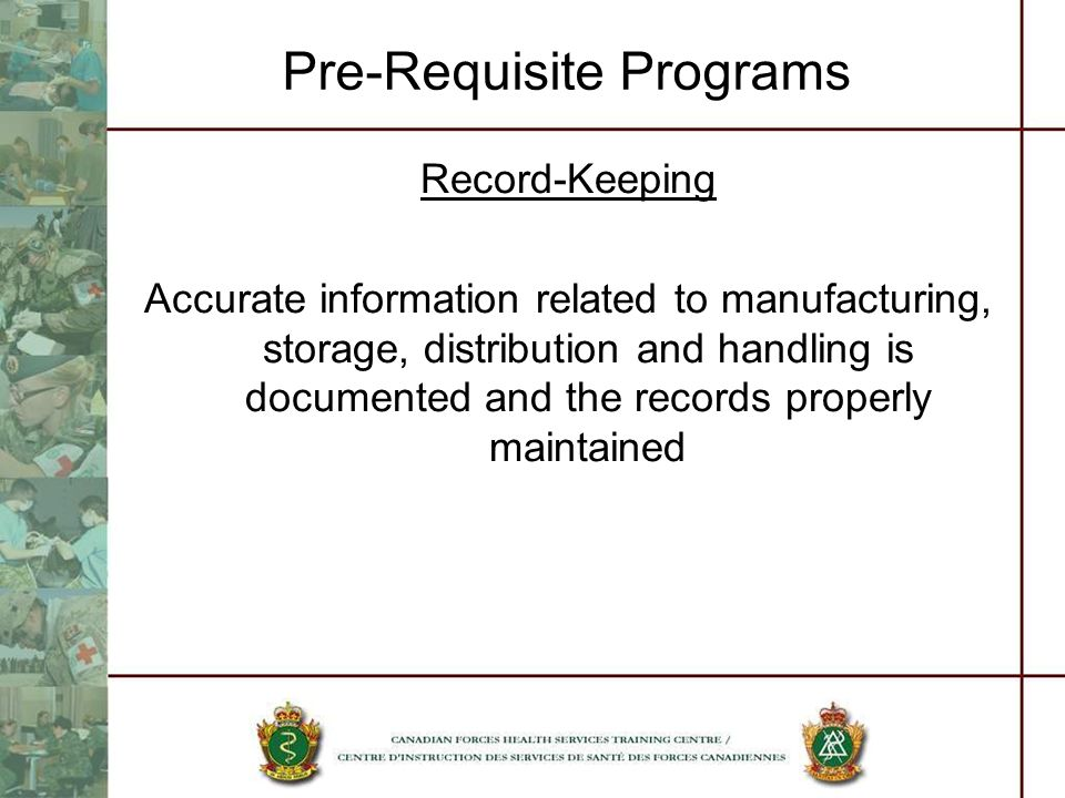 Pre-Requisite Programs Record-Keeping Accurate information related to manufacturing, storage, distribution and handling is documented and the records
