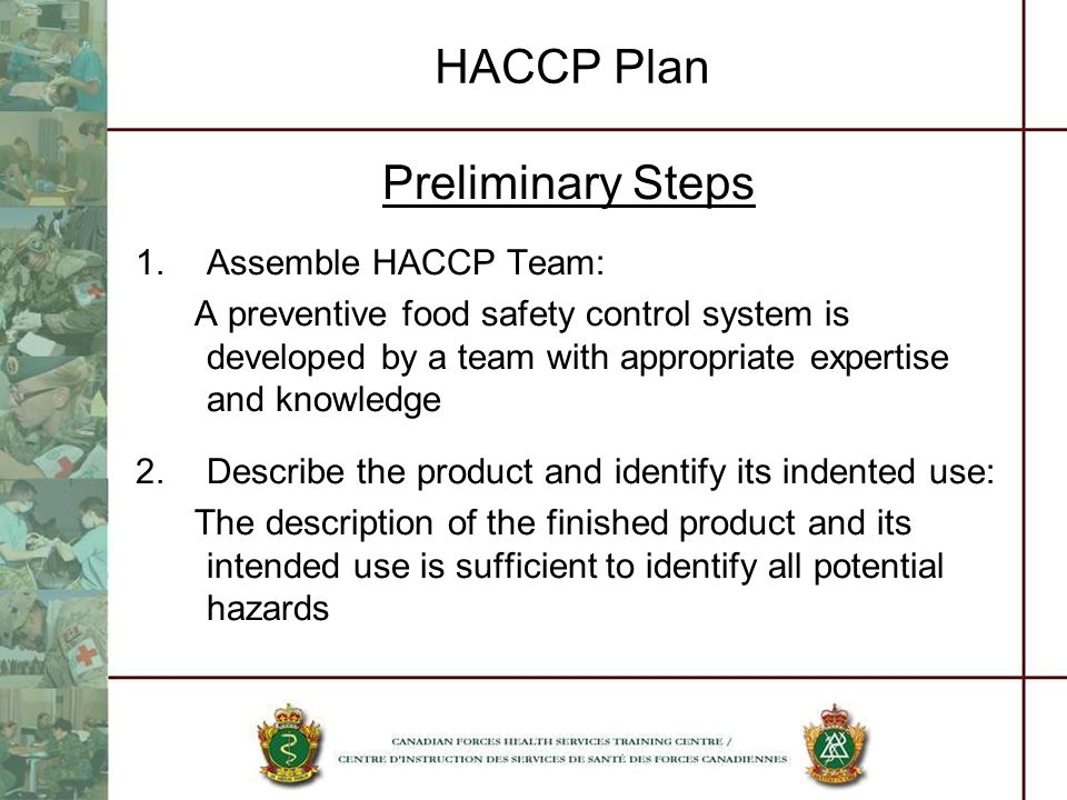 HACCP Plan Preliminary Steps 1.Assemble HACCP Team: A preventive food safety control system is developed by a team with appropriate expertise and know