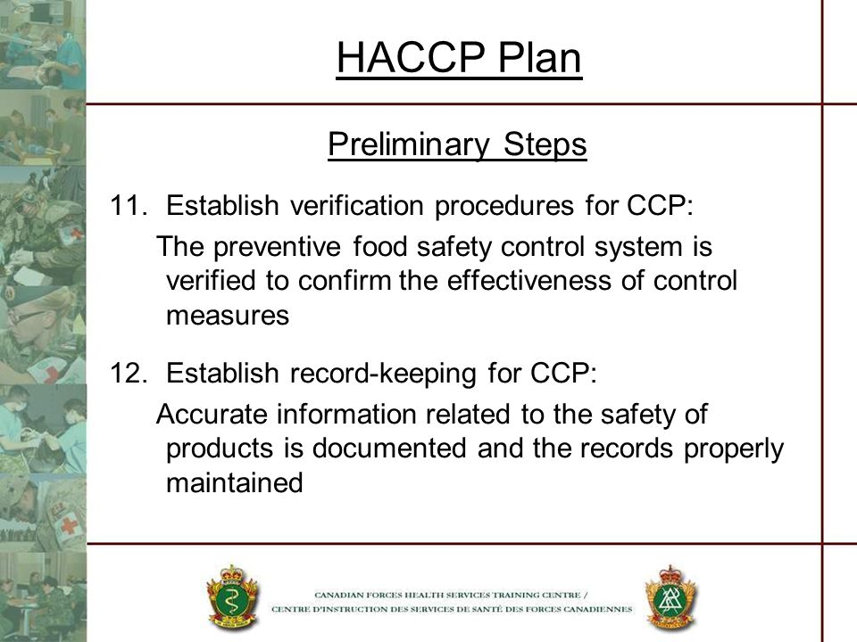 HACCP Plan Preliminary Steps 11.Establish verification procedures for CCP: The preventive food safety control system is verified to confirm the effect