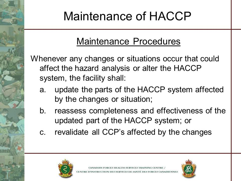 Maintenance of HACCP Maintenance Procedures Whenever any changes or situations occur that could affect the hazard analysis or alter the HACCP system,
