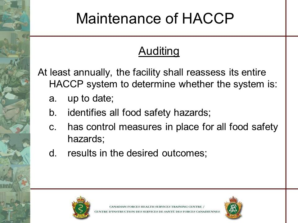 Maintenance of HACCP Auditing At least annually, the facility shall reassess its entire HACCP system to determine whether the system is: a.up to date;