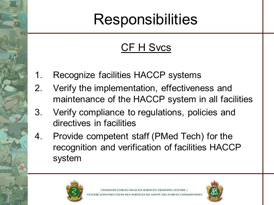 Responsibilities CF H Svcs 1.Recognize facilities HACCP systems 2.Verify the implementation, effectiveness and maintenance of the HACCP system in all