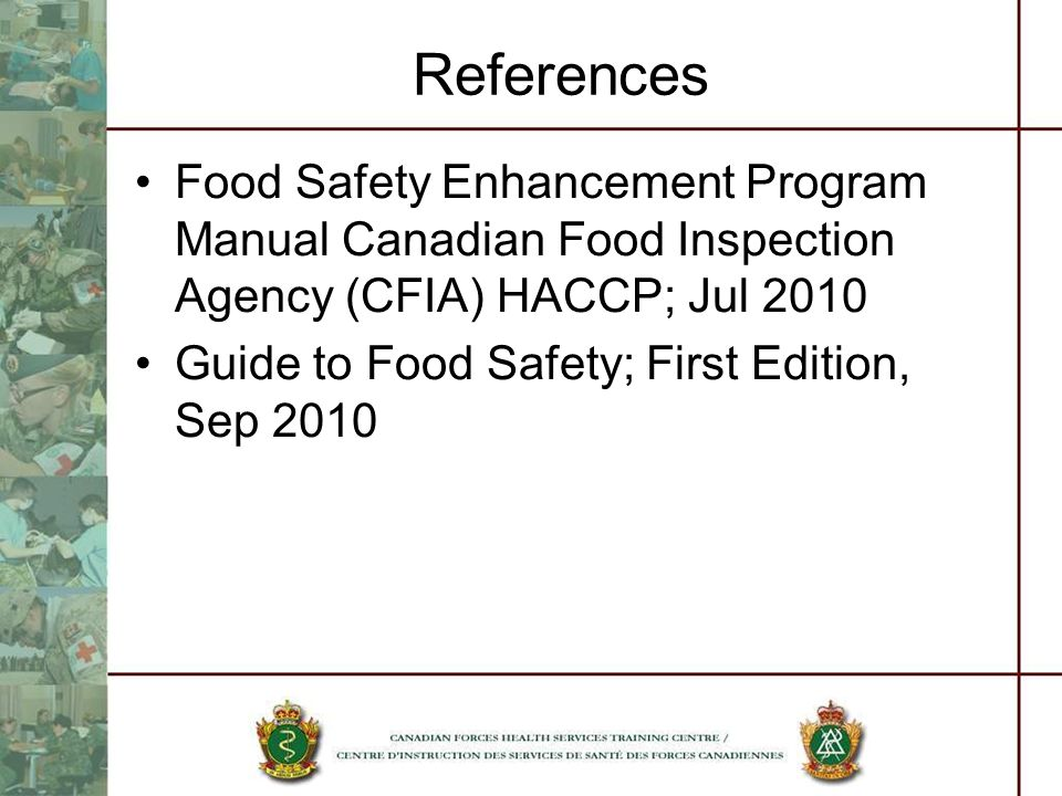 References Food Safety Enhancement Program Manual Canadian Food Inspection Agency (CFIA) HACCP; Jul 2010 Guide to Food Safety; First Edition, Sep 2010