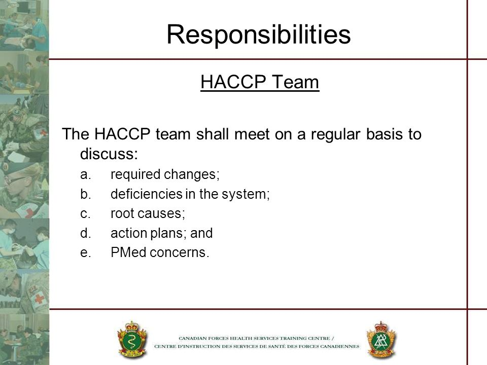 Responsibilities HACCP Team The HACCP team shall meet on a regular basis to discuss: a.required changes; b.deficiencies in the system; c.root causes;