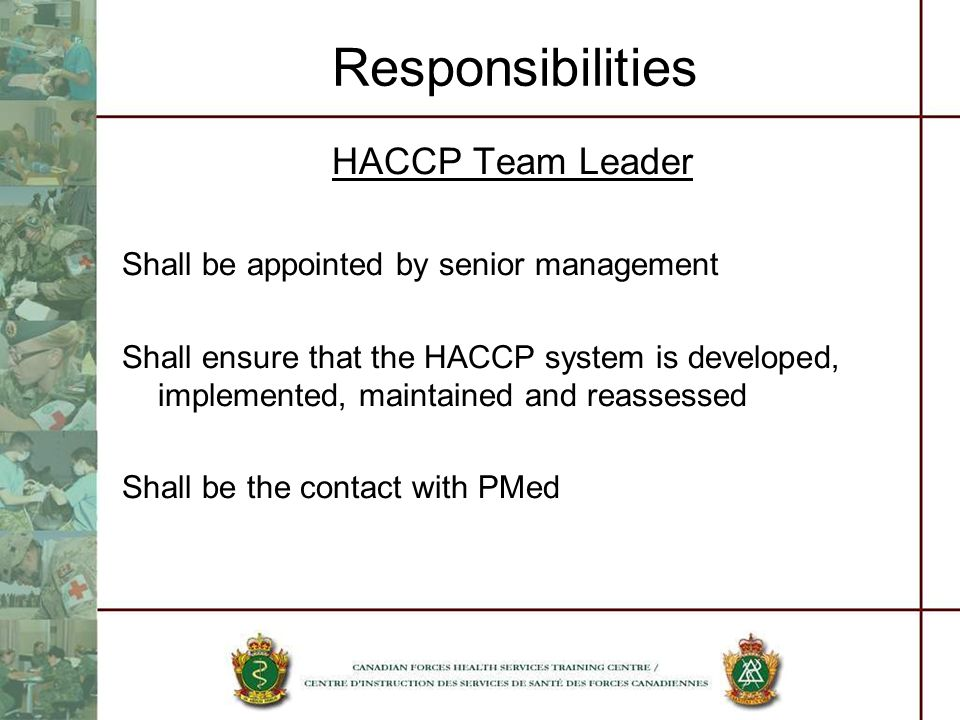 Responsibilities HACCP Team Leader Shall be appointed by senior management Shall ensure that the HACCP system is developed, implemented, maintained an