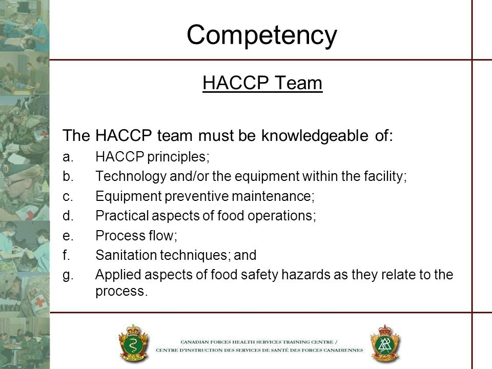Competency HACCP Team The HACCP team must be knowledgeable of: a.HACCP principles; b.Technology and/or the equipment within the facility; c.Equipment