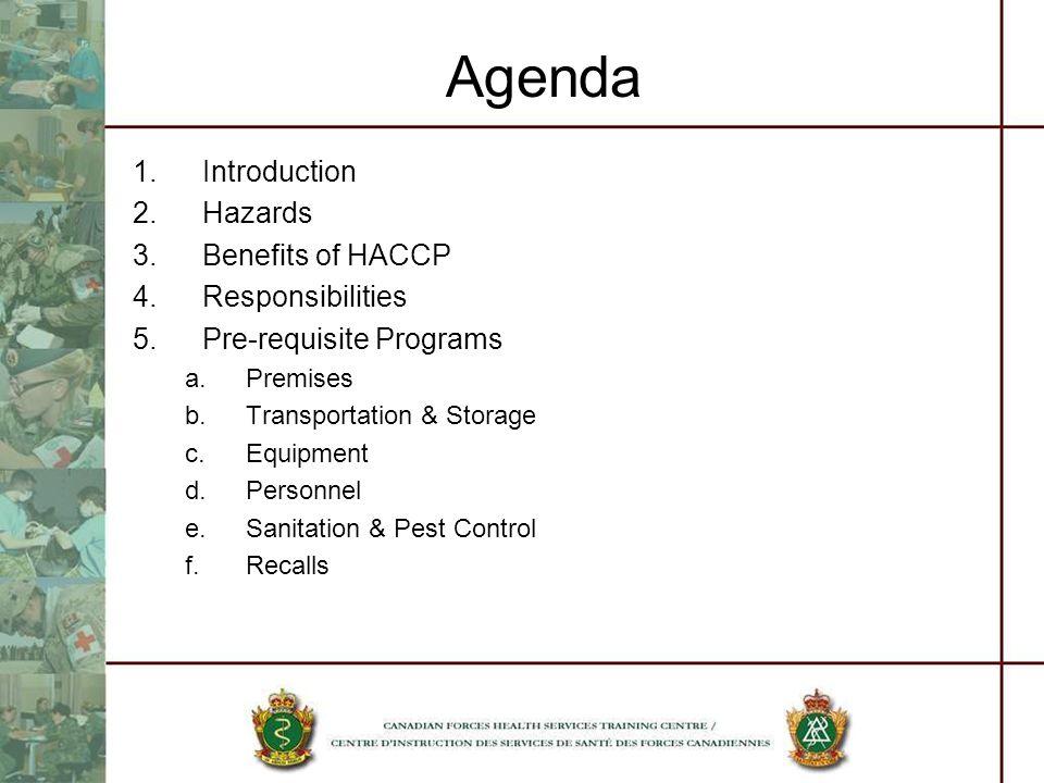 Agenda 1.Introduction 2.Hazards 3.Benefits of HACCP 4.Responsibilities 5.Pre-requisite Programs a.Premises b.Transportation & Storage c.Equipment d.Pe