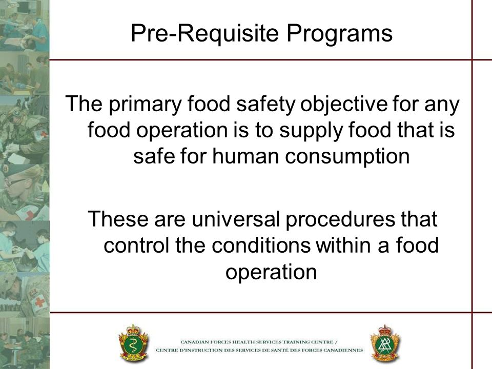 Pre-Requisite Programs The primary food safety objective for any food operation is to supply food that is safe for human consumption These are univers