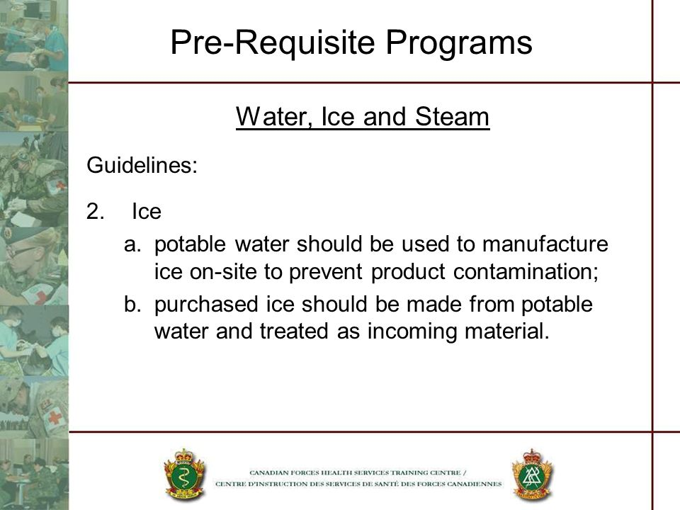 Pre-Requisite Programs Water, Ice and Steam Guidelines: 2.Ice a.potable water should be used to manufacture ice on-site to prevent product contaminati