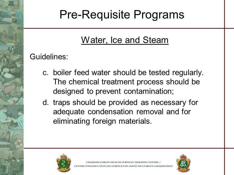 Pre-Requisite Programs Water, Ice and Steam Guidelines: c.boiler feed water should be tested regularly. The chemical treatment process should be desig