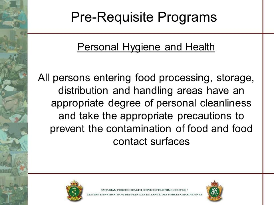 Pre-Requisite Programs Personal Hygiene and Health All persons entering food processing, storage, distribution and handling areas have an appropriate