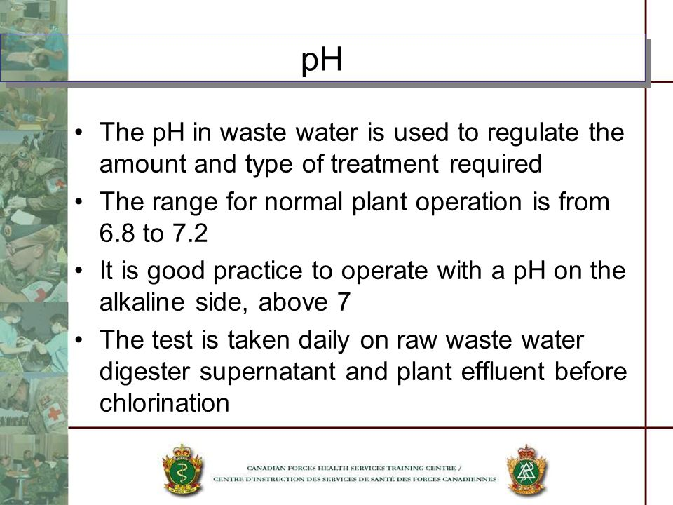 The pH in waste water is used to regulate the amount and type of treatment required The range for normal plant operation is from 6.8 to 7.2 It is good