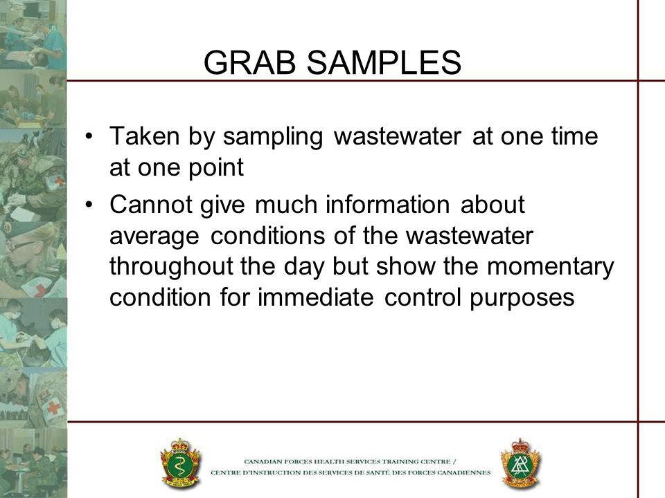 GRAB SAMPLES Taken by sampling wastewater at one time at one point Cannot give much information about average conditions of the wastewater throughout