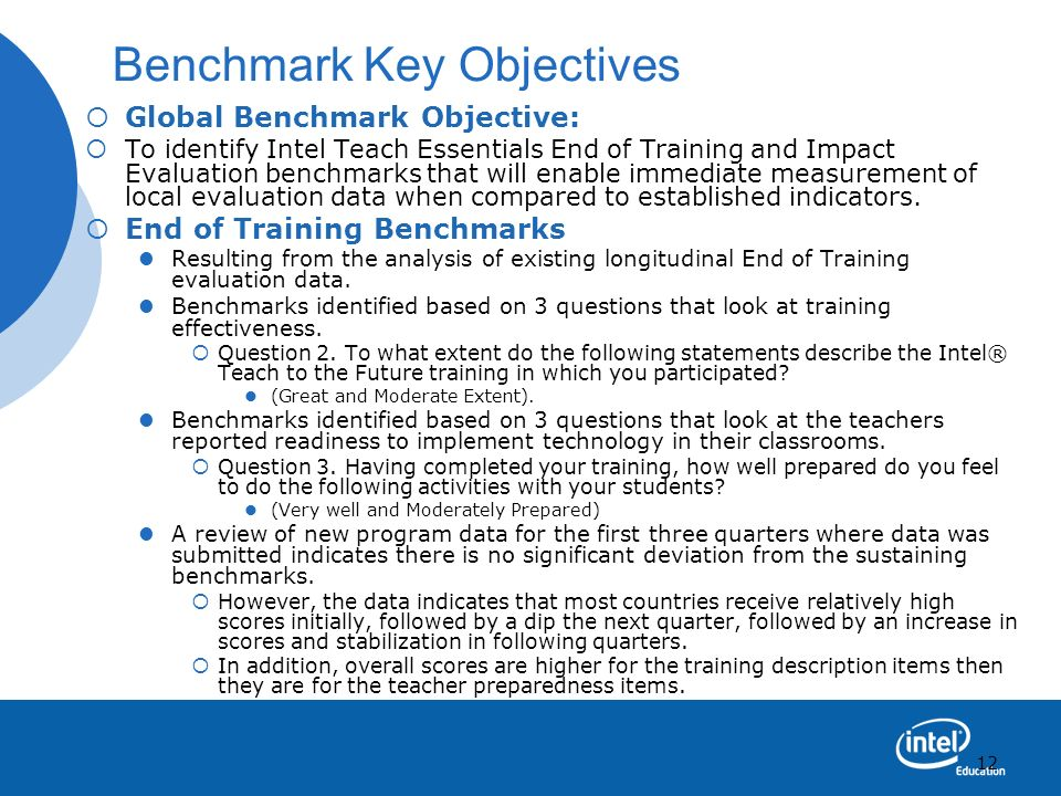 12 Benchmark Key Objectives Global Benchmark Objective: To identify Intel Teach Essentials End of Training and Impact Evaluation benchmarks that will