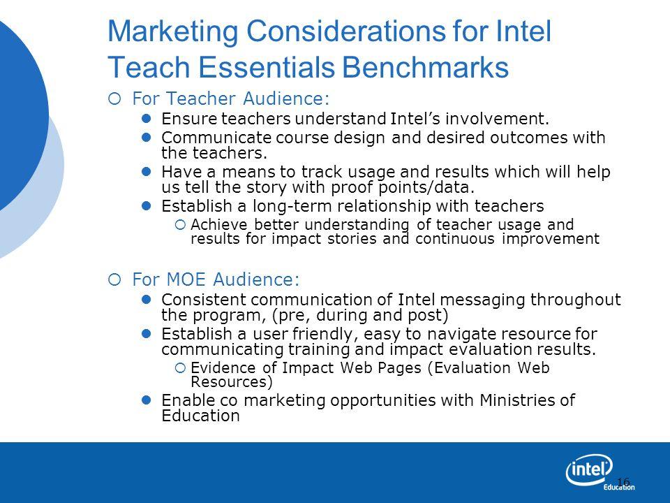 16 Marketing Considerations for Intel Teach Essentials Benchmarks For Teacher Audience: Ensure teachers understand Intels involvement. Communicate cou