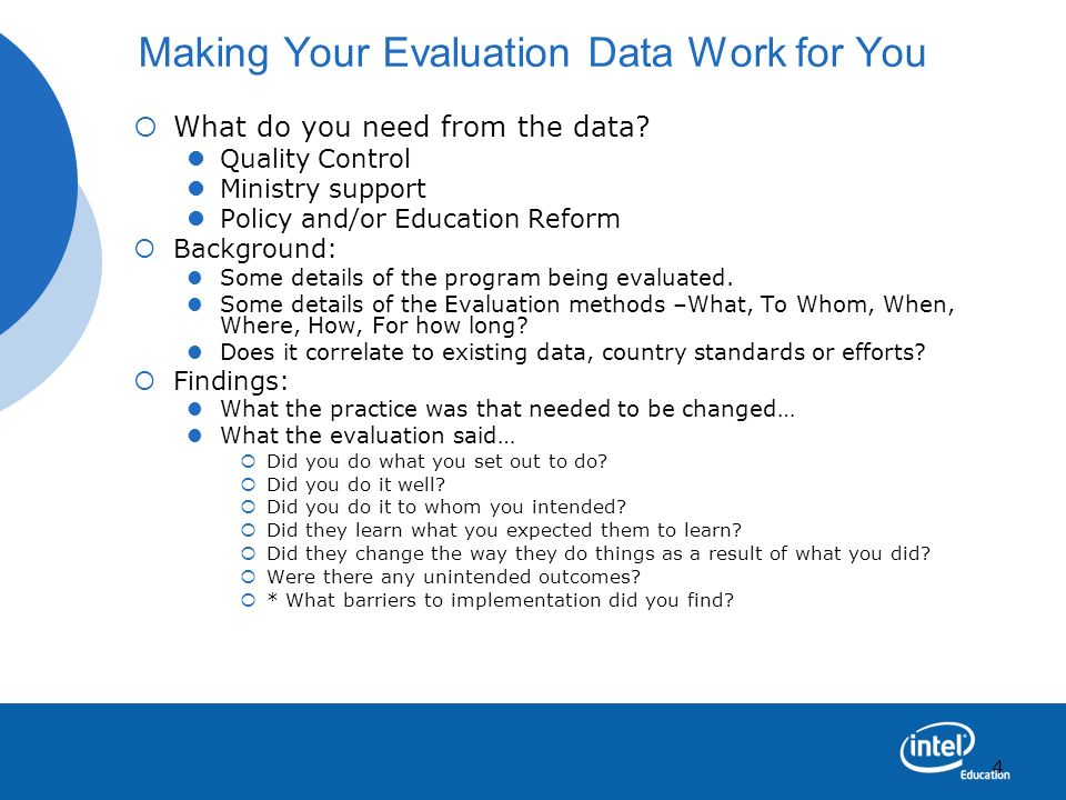 4 Making Your Evaluation Data Work for You What do you need from the data? Quality Control Ministry support Policy and/or Education Reform Background: